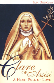 Clare of Assisi: A Heart Full of Love  -     By: Ilia Delio