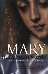 Mary, In Her Own Words: The Mother of God in Scripture  -     By: Father Gary Caster