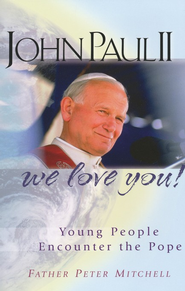 John Paul II, We Love You! Young People Encounter the Pope  -     By: Father Peter Mitchell