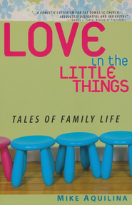Love in the Little Things: Tales of Family Life  -     By: Mike Aquilina