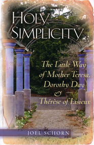 Holy Simplicity: The Little Way of Mother Teresa, Dorothy Day & Therese of Lisieux  -     By: Joel Schorn