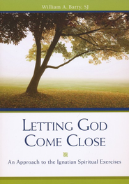 Letting God Come Close: An Approach to the Ignatian Spiritual Exercises  -              By: William A. Barry