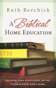 A Biblical Home Education: Building Your Homeschool on the Foundation of God's Word - eBook  -     By: Ruth Beechick