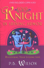 Finding Your Knight in Shining Armor: Discovering Your Lifelong Love  -     By: P.B. Wilson