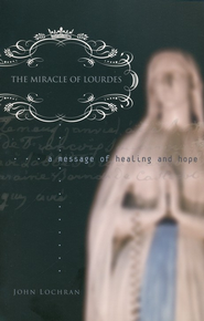 The Miracle of Lourdes: A Message of Healing and Hope  -     By: John Lochran