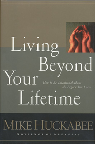 Living Beyond Your Lifetime: How to Be Intentional about the Legacy You Leave - eBook  -     By: Mike Huckabee