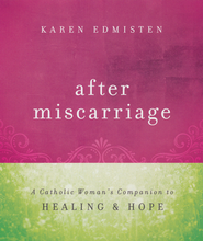 After Miscarriage: A Catholic Woman's Companion to Healing and Hope  -              By: Karen Edmisten
