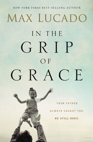 In the Grip of Grace: Your Father Always Caught You. He Still Does. - eBook  -     By: Max Lucado