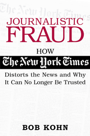 Journalistic Fraud: How the New York Times Distorts the News and Why It Can No Longer Be Trusted - eBook  -     By: Bob Kohn