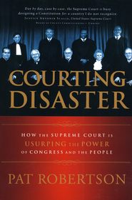 Courting Disaster: How the Supreme Court is Usurping the Power of Congress and the People - eBook  -     By: Pat Robertson