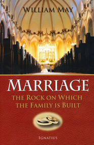 Marriage: The Rock On Which the Family Is Built, 2nd Edition   -     By: William May