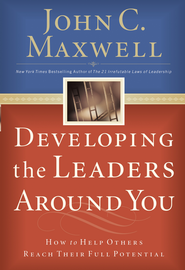 Developing the Leaders Around You: How to Help Others Reach Their Full Potential - eBook  -     By: John C. Maxwell
