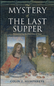 The Mystery of the Last Supper: Reconstructing the Final Days of Jesus  -     By: Colin J. Humphreys