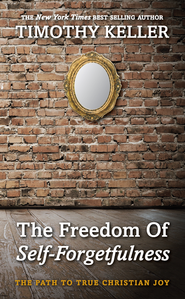 The Freedom of Self Forgetfulness   -              By: Timothy Keller