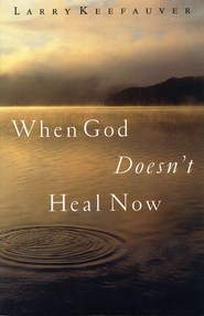 When God Doesn't Heal Now - eBook  -     By: Larry Keefauver