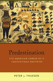 Predestination: The American Career of a Contentious Doctrine  -     By: Peter Thuesen