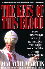 The Keys of This Blood: Pope John Paul II Versus Russia and the West for Control of The New World Order  -     By: Malachi Martin