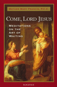 Come Lord Jesus: Meditations on the Art of Waiting  -     By: Mother Mary Francis