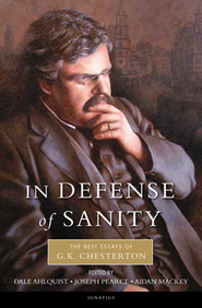 In Defense Of Sanity: The Best Essays Of G.K. Chesterton  -              Edited By: Dale Ahlquist                   By: G.K. Chesterton