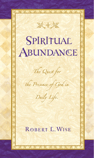 Spiritual Abundance: The Quest for the Presence of God in Daily Life - eBook  -     By: Robert L. Wise