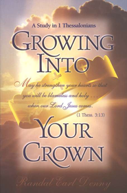 Growing Into Your Crown: A Study in 1 Thessalonians   -              By: Randal Earl Denny