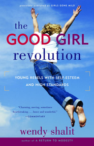 The Good Girl Revolution: Young Rebels with Self-Esteem and High Standards - eBook  -     By: Wendy Shalit