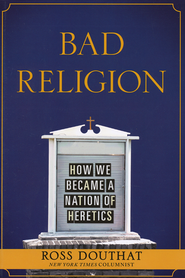 Bad Religion: How We Became a Nation of Heretics   -              By: Ross Douthat