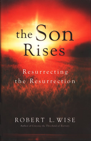 The Son Rises: Resurrecting the Resurrection - eBook  -     By: Robert L. Wise