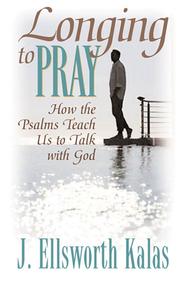 Longing to Pray: How the Psalms Teach Us to Talk With God - eBook  -     By: J. Ellsworth Kalas