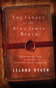 The Legacy of the King James Bible: Celebrating 400 Years of the Most Influential English Translation - eBook  -     By: Leland Ryken