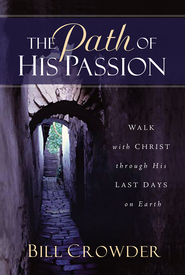 The Path of His Passion: Walk with Christ Through His Last Days on Earth - eBook  -     By: Bill Crowder