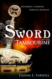Sword and the Tambourine: Becoming a Warrior Through Worship - eBook  -     By: Hanna Farwell