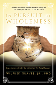 In Pursuit of Wholeness: Experiencing God's Salvation for the Total Person - eBook  -     By: Wilfred Graves Ph.D.