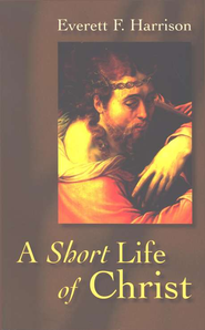 A Short Life of Christ   -     By: Everett F. Harrison