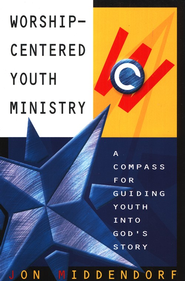 Worship-Centered Youth Ministry: A Compass for Guiding Youth Into God's Story  -     By: Jon Middendorf