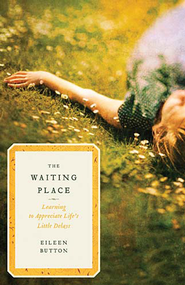 The Waiting Place: Learning to Appreciate Life's Little Delays - eBook  -     By: Eileen Button