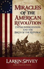 Miracles of the American Revolution: Divine Intervention and the Birth of the Republic - eBook  -     By: Larkin Spivey