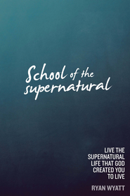 School of the Supernatural: Live the Supernatural Life That God Created You to Live - eBook  -     By: Ryan Wyatt