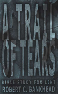 A Trail of Tears: A Bible Study for Lent   -     By: Robert Bankhead