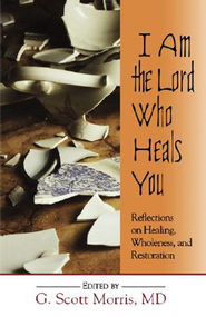 I Am the Lord Who Heals You: Reflections on Healing, Wholeness, and Restoration - eBook  -     By: G. Scott Morris