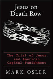 Jesus on Death Row: The Trial of Jesus and American Capital Punishment - eBook  -     By: Mark Osler