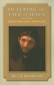 Picturing the Face of Jesus: Encountering Christ through Art - eBook  -     By: Beth Booram