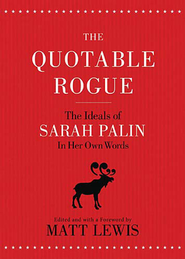 The Quotable Rogue: The Ideals of Sarah Palin in Her Own Words - eBook  -     By: Matt Lewis