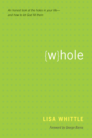 Whole: An Honest Look at the Holes in Your Life-and How to Let God Fill Them - eBook  -     By: Lisa Whittle, George Barna