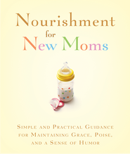 Nourishment for New Moms: Simple and Practical Guidance for Maintaining Grace, Poise, and Humor - eBook  -     By: Rebecca Currington