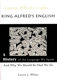 King Alfred's English: A History of the Language We Speak and Why We Should Be Glad We Do  -              By: Laurie J. White