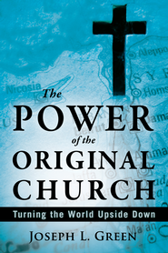 The Power of the Original Church: Turning the World Upside Down - eBook  -     By: Joseph L. Green