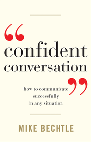 Confident Conversation: How to Communicate Successfully in Any Situation - eBook  -     By: Mike Bechtle