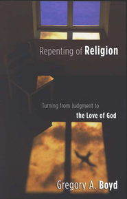Repenting of Religion: Turning from Judgment to the Love of God - eBook  -     By: Gregory A. Boyd