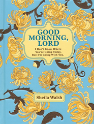 Good Morning, Lord: I Don't Know Where You're Going Today But I'm Going with You   -     By: Sheila Walsh